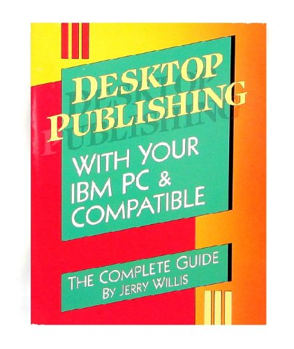 Desktop Publishing With Your IBM PC & Compatible/the Complete Guide
