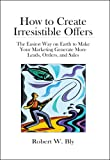 How to Create Irresistible Offers: The Easiest Way on Earth to make Your Marketing Generate More Leads, Orders, and Sales