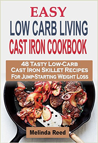 Easy Low Carb Living Cast Iron Cookbook: 48 Tasty Low-Carb Cast Iron Skillet Recipes For Jump-Starting Weight Loss by Melinda Reed
