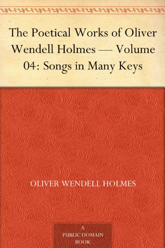 Oliver Wendell Holmes - The Poetical Works of Oliver Wendell Holmes - Volume 04: Songs in Many Keys (English Edition)