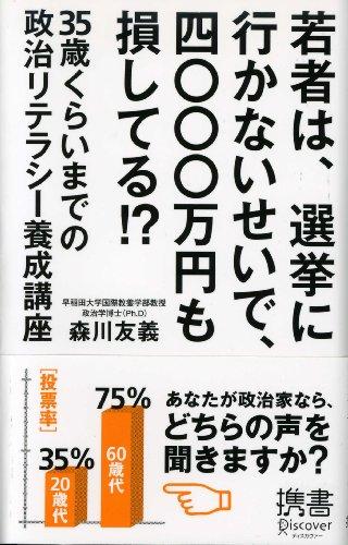 若者は、選挙に行かないせいで、四〇〇〇万円も損してる!? 35歳くらいまでの政治リテラシー養成講座 (ディスカヴァー携書)