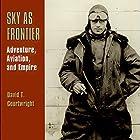 Sky as Frontier: Adventure, Aviation, and Empire Hörbuch von David T. Courtwright Gesprochen von: Patrick Ross