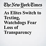 As Elites Switch to Texting, Watchdogs Fear Loss of Transparency | Kevin Roose