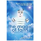 The Magic of Faith: Wouldn't You Like a Little Magic In Your Life Right Now? ~ Arthur Levine