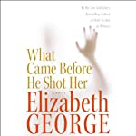 What Came Before He Shot Her (       ABRIDGED) by Elizabeth George Narrated by Charles Keating