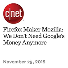 Firefox Maker Mozilla: We Don't Need Google's Money Anymore (       UNABRIDGED) by Stephen Shankland Narrated by Rex Anderson
