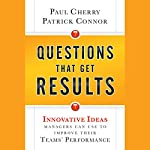 Questions That Get Results: Innovative Ideas Managers Can Use to Improve Their Teams' Performance | Paul Cherry,Patrick Connor