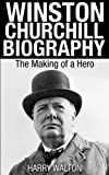 Winston Churchill Biography: The Making of a Hero (World War ii Collection, Winston Churchill Books)
