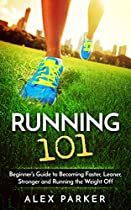 Running 101: Beginner's Guide To Becoming Faster, Leaner, Stronger And Running The Weight Off (weight Loss, Long Distance, Energy, Strength Training, Endurance)
