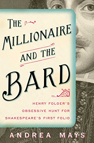Andrea Mays - The Millionaire and the Bard: Henry Folger's Obsessive Hunt for Shakespeare's First Folio