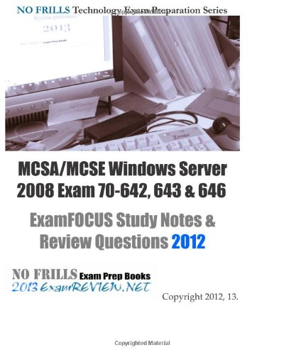 MCSA/MCSE Windows Server 2008 Exam 70-642, 643 & 646 ExamFOCUS Study Notes & Review Questions 2012: Building your MCSE/MCSA exam readiness