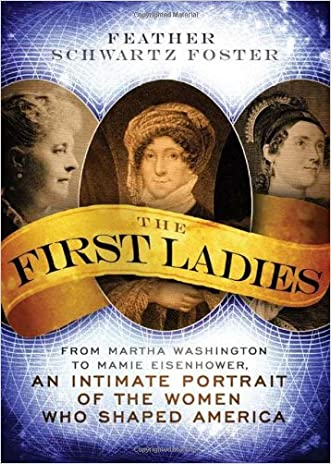 The First Ladies: From Martha Washington to Mamie Eisenhower, An Intimate Portrait of the Women Who Shaped America written by Feather Schwartz Foster