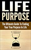 Life Purpose: The Ultimate Guide to Finding Your True Purpose in Life (Purpose Driven Life, Main Purpose of Life, How To Live a purposeful Life, True Purpose)