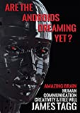 Are the Androids Dreaming Yet?: Amazing Brain. Human Communication, Creativity & Free Will.