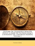 Histoire de L'Loquence Romaine Depuis La Mort de Cicron Jusqu' L'Avnement de L'Empereur Hadrien, Volume 1