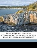 Acquista Principj Di Aritmetica E Commercio; Opera, Divisa in Due Tomi, Utilissima a Negozianti