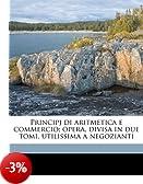Principj Di Aritmetica E Commercio; Opera, Divisa in Due Tomi, Utilissima a Negozianti