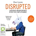 Disrupted: Ludicrous Misadventures into the Tech Start-Up Bubble | Dan Lyons