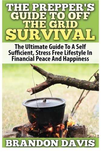 The Prepper's Guide To Off the Grid Survival: The Ultimate Guide To A Self Sufficient, Stress Free Lifestyle In Financial Peace