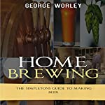 Home Brewing: The Simpletons Guide to Making Beer | George Worley