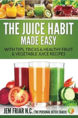 The Juice Habit Made Easy: with tips, tricks & healthy fruit & vegetable recipes  by Jem Friar PDC