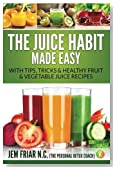 The Juice Habit Made Easy: with tips, tricks & healthy fruit & vegetable recipes (The Personal Detox Coach's Simple Guide To Healthy Living Series) (Volume 1)