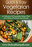Vegetarian Recipes: A Collection Of Vegetable Dishes That Are Filling, Flavorful And Hearty. (Quick & Easy Recipes)