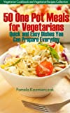 50 One Pot Meals For Vegetarians - Quick and Easy Dishes You Can Prepare Everyday (Vegetarian Cookbook and Vegetarian Recipes Collection) (English Edition)