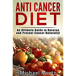Anti-Cancer Diet: An Ultimate Guide to Reverse and Prevent Cancer Naturally! (anti-cancer diet, anti-cancer cookbook, anti-cancer diet recipes, revers