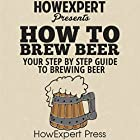 How to Brew Beer: Your Step-By-Step Guide to Brewing Beer Hörbuch von  HowExpert Press Gesprochen von: Sam Slydell