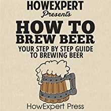 How to Brew Beer: Your Step-By-Step Guide to Brewing Beer Audiobook by  HowExpert Press Narrated by Sam Slydell