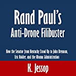 Rand Paul's Anti-Drone Filibuster: How the Senator from Kentucky Stood Up to John Brennan, Eric Holder, and the Obama Administration | K. Jessop