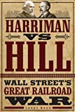 Harriman vs. Hill: Wall Street's Great Railroad War