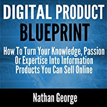 Digital Product Blueprint: How to Turn Your Knowledge, Passion or Expertise into Information Products You Can Sell Online | Livre audio Auteur(s) : Nathan George Narrateur(s) : Alex Freeman