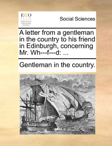 A letter from a gentleman in the country to his friend in Edinburgh, concerning Mr. Wh---f---d: ...