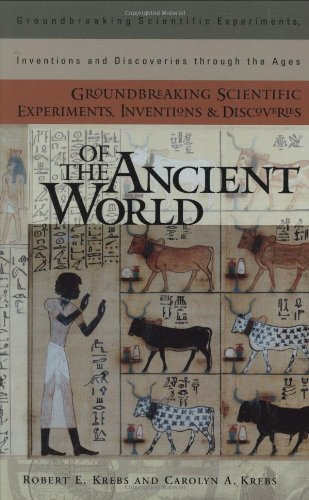 Groundbreaking Scientific Experiments, Inventions, And Discoveries Of The Ancient World (Groundbreaking Scientific Experiments, Inventions And Discoveries Through The Ages)