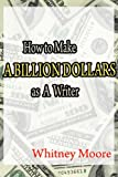 How to Make a Billion Dollars as a Writer