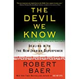 The Devil We Know: Dealing with the New Iranian Superpower ~ Robert Baer