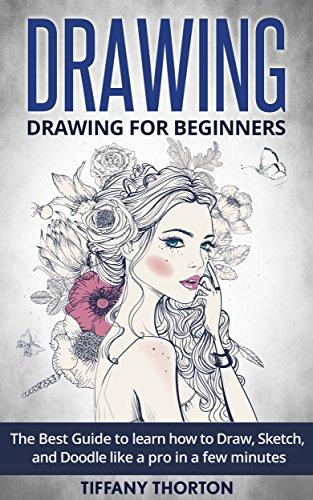 Drawing: Drawing for Beginners:The Best Guide to Learn How to Draw, Sketch, and Doodle like a Pro in a Few Minutes (sketching, pencil drawing, how t
