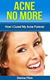Acne: How I Cured My Acne Forever: Ex-Sufferer Discovers Powerful Secret To Acne Free Skin (Acne Cure, Acne No More, Acne Diet, Acne Scar, Acne Care, Acne ... Guide To Acne Free Skin, Acne Treatment)