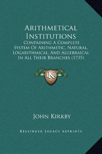Arithmetical Institutions: Containing a Complete System of Arithmetic, Natural, Logarithmical, and Algebraical in All Their Branches (1735)