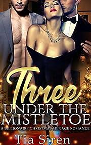 Three under the Mistletoe: A Christmas Menage Romance (Christmas Billionaire Menage Series Book 1)