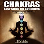 Chakras Easy Guide for Beginners: Chakra Meditation, Understanding and Balancing the 7 Chakras | J.D. Rockefeller