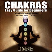 Chakras Easy Guide for Beginners: Chakra Meditation, Understanding and Balancing the 7 Chakras (       UNABRIDGED) by J.D. Rockefeller Narrated by Lanitta Elder