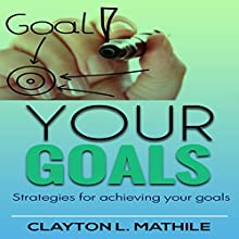 Your Goals: Strategies For Achieving Your Goals (       UNABRIDGED) by Clayton Mathile Narrated by Robert Armin