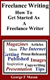 Freelance Writing: How To Get started As A Freelance Writer by George F Mason