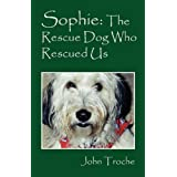 Sophie: The Rescue Dog Who Rescued Us ~ John Troche
