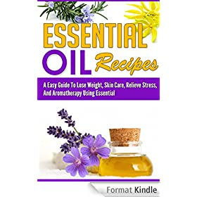 Essential Oil Recipes - An Easy Guide To Lose Weight, Skin Care,And Relieve Stress, Using Essential Oils And Aromatherapy (essential oil recipes, essential oil,) (English Edition)