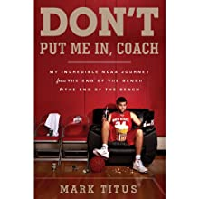 Don't Put Me In, Coach: My Incredible NCAA Journey from the End of the Bench to the End of the Bench (       UNABRIDGED) by Mark Titus Narrated by Tyler Seiple