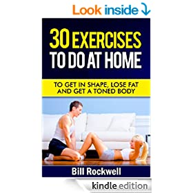 30 Exercises To Do At Home: Exercises To Get in Shape, To Tone, Lose Fat and Get a Toned Body. Home Workouts for Improved Health, A Toned Sexy Body, Weight ... with Exercises to Lose Fat and Get Healthy)